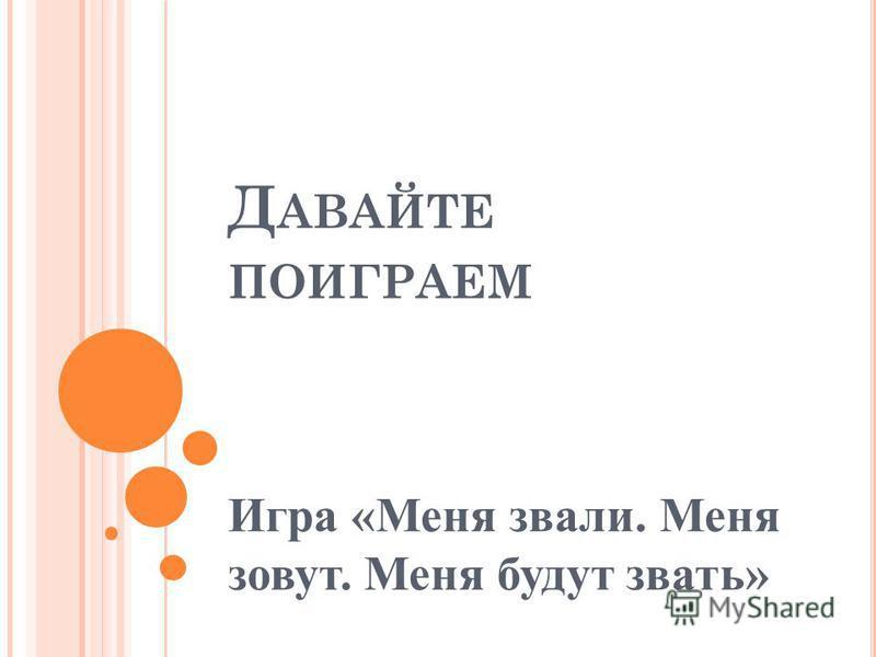 Д АВАЙТЕ ПОИГРАЕМ Игра «Меня звали. Меня зовут. Меня будут звать» Оля- Ольга- Ольга Сергеевна