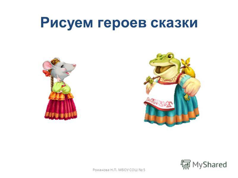 Рисуем героев сказки Романова Н.П. МБОУ СОШ 5