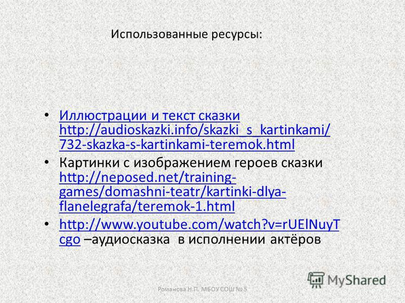 Использованные ресурсы: Иллюстрации и текст сказки http://audioskazki.info/skazki_s_kartinkami/ 732-skazka-s-kartinkami-teremok.html Иллюстрации и текст сказки http://audioskazki.info/skazki_s_kartinkami/ 732-skazka-s-kartinkami-teremok.html Картинки