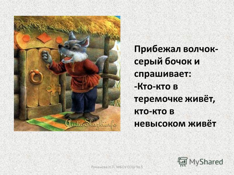 Прибежал волчок- серый бочок и спрашивает: -Кто-кто в теремочке живёт, кто-кто в невысоком живёт Романова Н.П. МБОУ СОШ 5