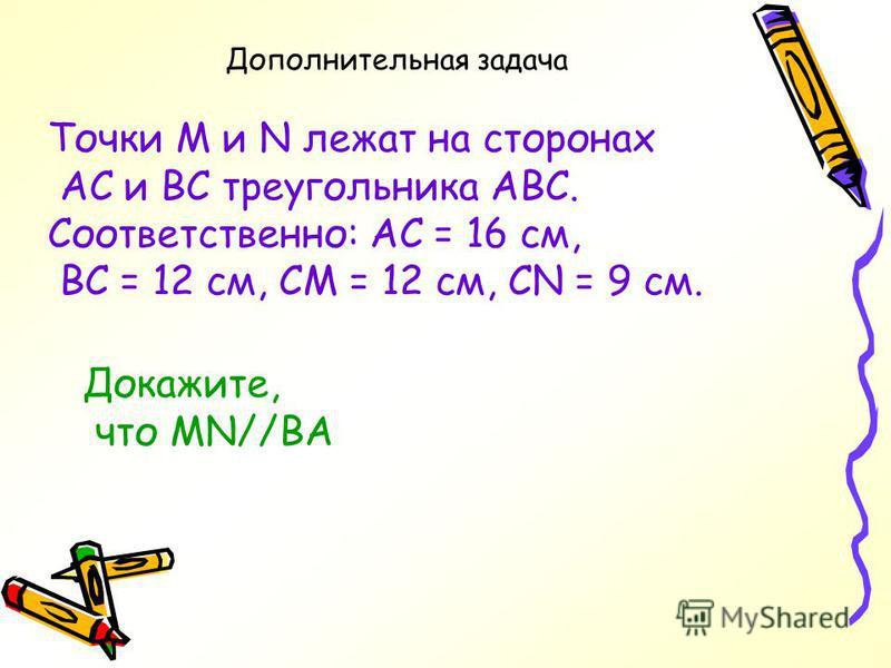 Самостоятельная работа 1. На рисунке ВС=18 см, СМ=9 см, CN=6 см, АС=12 см. Докажите, что треугольники АВС и MNC подобны. 2.Докажите, что треугольники АВС и MND подобны, еслиАВ=3 см, ВС=5 см. СА=7 см,MN=4,5 см, ND=7,5 см, DM=10,5 см. В А М N С