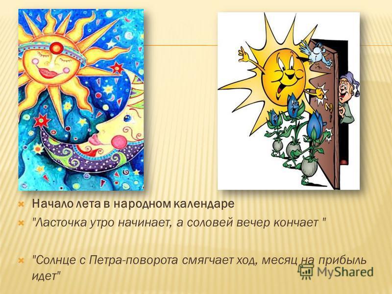 Начало лета в народном календаре Ласточка утро начинает, а соловей вечер кончает  Солнце с Петра-поворота смягчает ход, месяц на прибыль идет