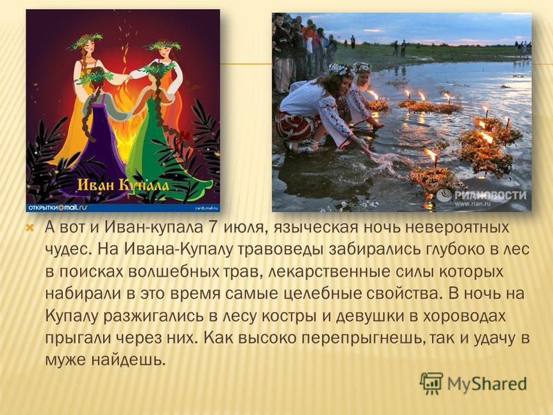 А вот и Иван-купала 7 июля, языческая ночь невероятных чудес. На Ивана-Купалу правоведы забирались глубоко в лес в поисках волшебных трав, лекарственные силы которых набирали в это время самые целебные свойства. В ночь на Купалу разжигались в лесу ко
