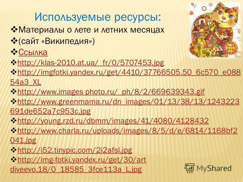Используемые ресурсы: Материалы о лете и летних месяцах (сайт «Википедия») Ссылка http://klas-2010.at.ua/_fr/0/5707453. jpg http://imgfotki.yandex.ru/get/4410/37766505.50_6c570_e088 54a3_XL http://imgfotki.yandex.ru/get/4410/37766505.50_6c570_e088 54