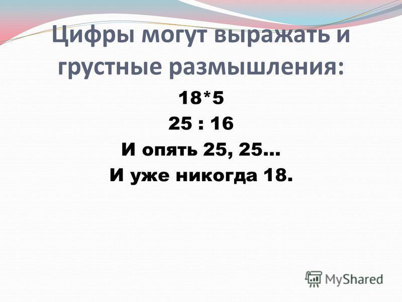Цифры могут выражать и грустные размышлетния: 18*5 25 : 16 И опять 25, 25… И уже никогда 18.