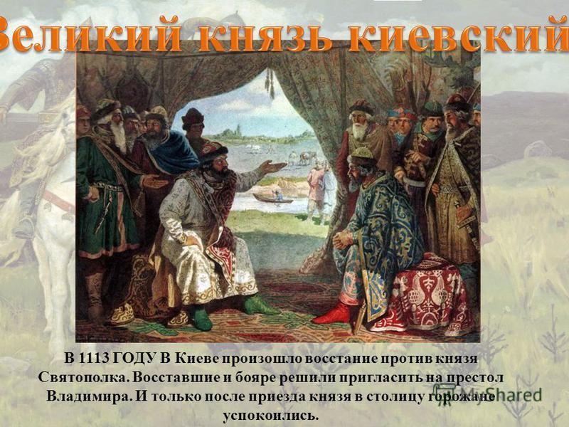 В 1113 ГОДУ В Киеве произошло восстание против князя Святополка. Восставшие и бояре решили пригласить на престол Владимира. И только после приезда князя в столицу горожане успокоились.