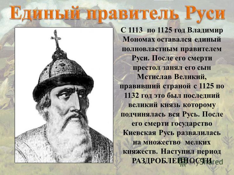 С 1113 по 1125 год Владимир Мономах оставался единый полновластным правителем Руси. После его смерти престол занял его сын Мстислав Великий, правивший страной с 1125 по 1132 год это был последний великий князь которому подчинялась вся Русь. После его