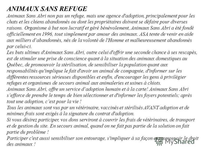 ANIMAUX SANS REFUGE Animaux Sans Abri non pas un refuge, mais une agence d'adoption, principalement pour les chats et les chiens abandonnés ou dont les propriétaires doivent se défaire pour diverses raisons. Organisme à but non lucratif et géré bénév