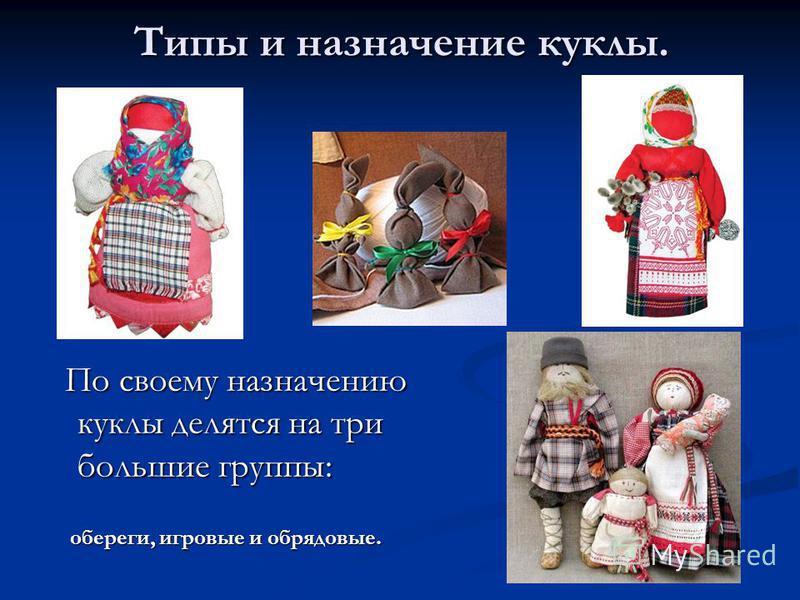 Типы и назначение куклы. По своему назначению куклы делятся на три большие группы: По своему назначению куклы делятся на три большие группы: обереги, игровые и обрядовые. обереги, игровые и обрядовые.