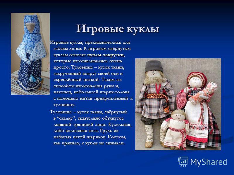 Игровые куклы Игровые куклы, предназначались для забавы детям. К игровым свёрнутым куклам относят куклы-закрутки, которые изготавливались очень просто. Туловище – кусок ткани, закрученный вокруг своей оси и скреплённый ниткой. Таким же способом изгот