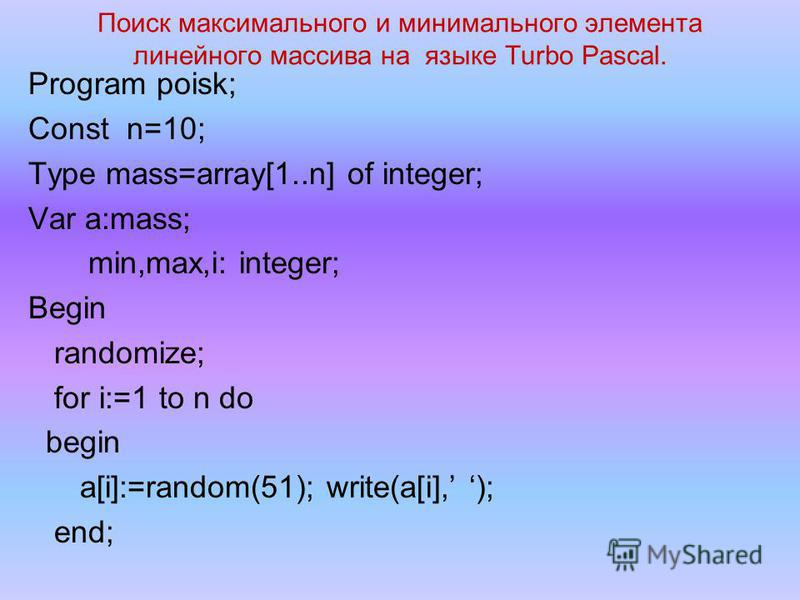 Поиск максимального и минимального элемента линейного массива на языке Turbo Pascal. Program poisk; Const n=10; Type mass=array[1..n] of integer; Var a:mass; min,max,i: integer; Begin randomize; for i:=1 to n do begin a[i]:=random(51); write(a[i], );