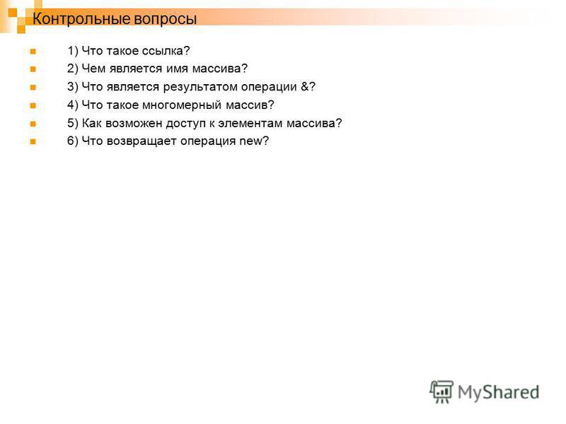 Контрольные вопросы 1) Что такое ссылка? 2) Чем является имя массива? 3) Что является результатом операции &? 4) Что такое многомерный массив? 5) Как возможен доступ к элементам массива? 6) Что возвращает операция new?