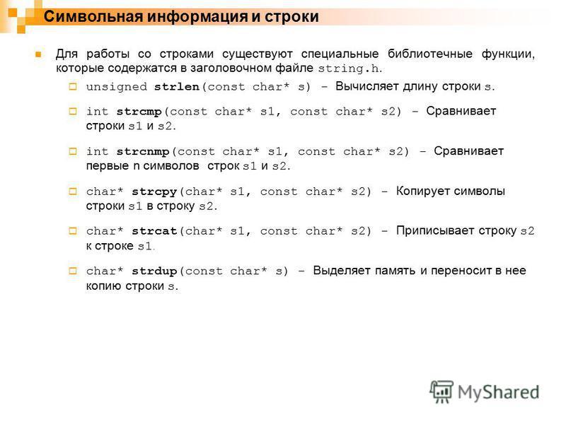 Символьная информация и строки Для работы со строками существуют специальные библиотечные функции, которые содержатся в заголовочном файле string.h. unsigned strlen(const char* s) - Вычисляет длину строки s. int strcmp(const char* s1, const char* s2)