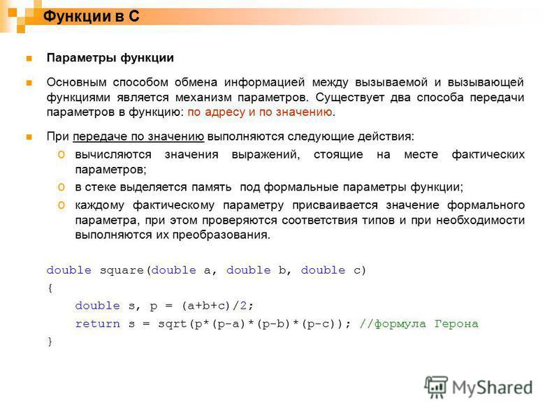 Функции в C Параметры функции Основным способом обмена информацией между вызываемой и вызывающей функциями является механизм параметров. Существует два способа передачи параметров в функцию: по адресу и по значению. При передаче по значению выполняют