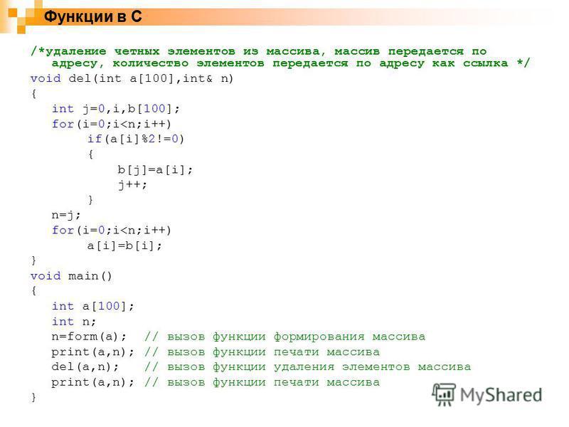 Функции в C /*удаление четных элементов из массива, массив передается по адресу, количество элементов передается по адресу как ссылка */ void del(int a[100],int& n) { int j=0,i,b[100]; for(i=0;i<n;i++) if(a[i]%2!=0) { b[j]=a[i]; j++; } n=j; for(i=0;i