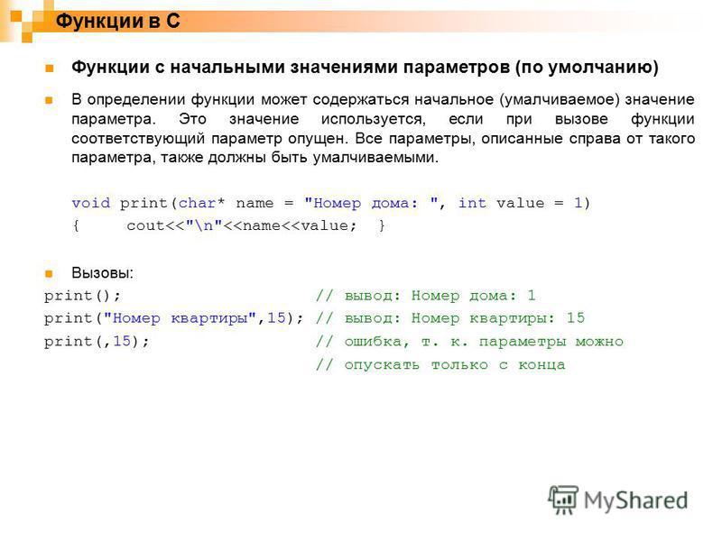 Функции в C Функции с начальными значениями параметров (по умолчанию) В определении функции может содержаться начальное (умалчиваемое) значение параметра. Это значение используется, если при вызове функции соответствующий параметр опущен. Все парамет