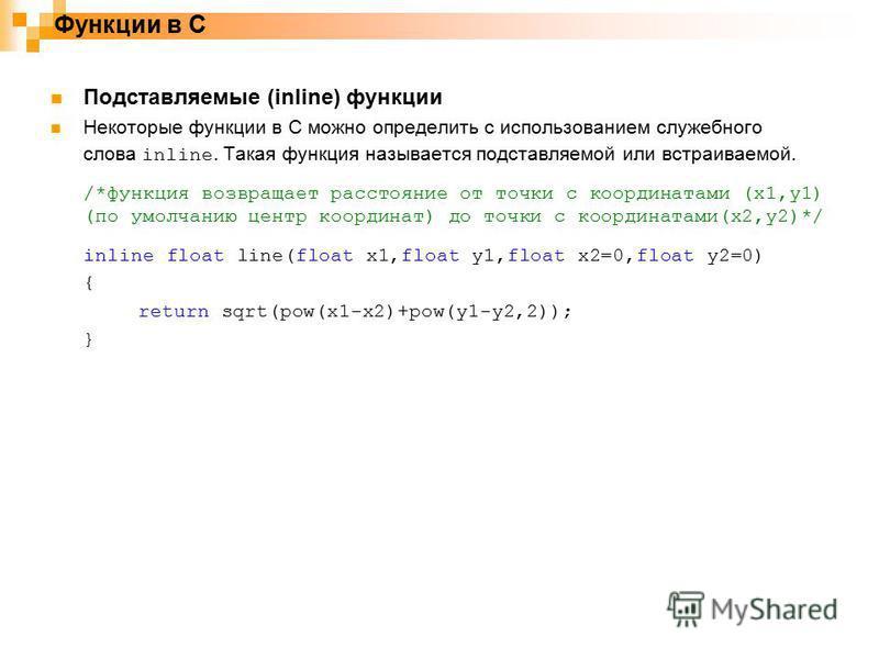 Функции в С Подставляемые (inline) функции Некоторые функции в C можно определить с использованием служебного слова inline. Такая функция называется подставляемой или встраиваемой. /*функция возвращает расстояние от точки с координатами (x1,y1) (по у