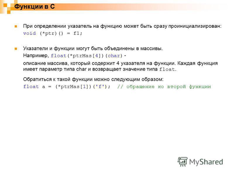 Функции в С При определении указатель на функцию может быть сразу проинициализирован: void (*ptr)() = f1; Указатели и функции могут быть объединены в массивы. Например, float(*ptrMas[4])(char) - описание массива, который содержит 4 указателя на функц