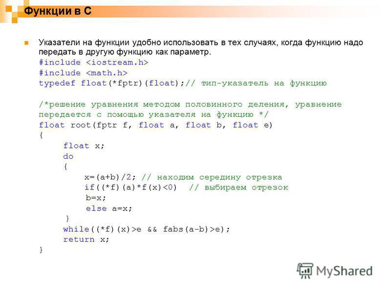 Функции в С Указатели на функции удобно использовать в тех случаях, когда функцию надо передать в другую функцию как параметр. #include typedef float(*fptr)(float);// тип-указатель на функцию /*решение уравнения методом половинного деления, уравнение