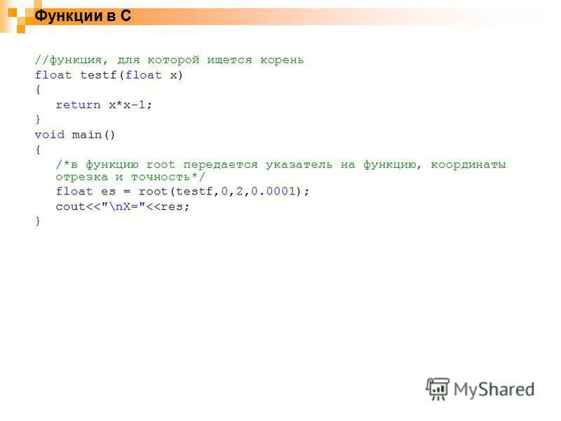 Функции в С //функция, для которой ищется корень float testf(float x) { return x*x-1; } void main() { /*в функцию root передается указатель на функцию, координаты отрезка и точность*/ float es = root(testf,0,2,0.0001); cout<<\nX=<<res; }