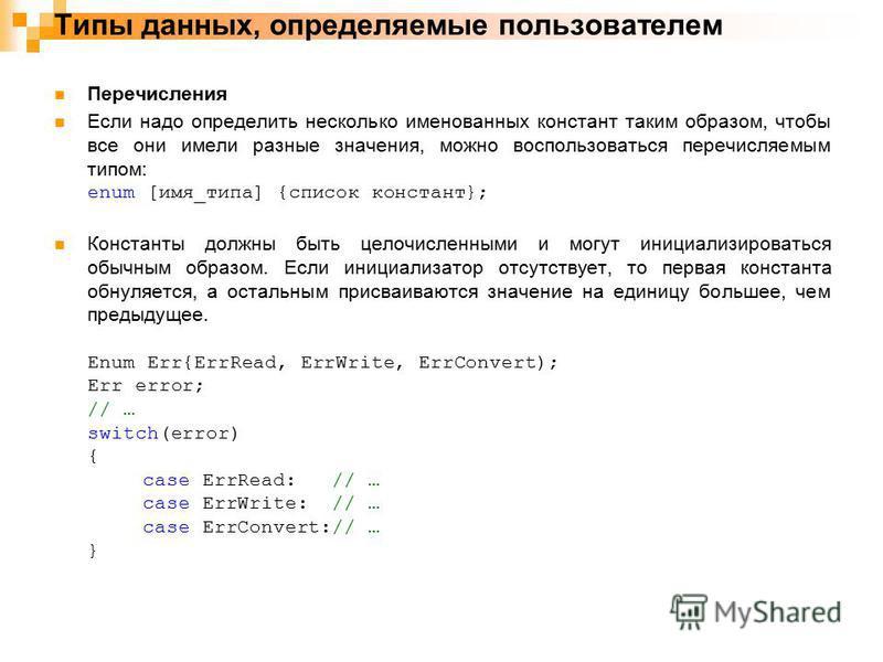 Типы данных, определяемые пользователем Перечисления Если надо определить несколько именованных констант таким образом, чтобы все они имели разные значения, можно воспользоваться перечисляемым типом: enum [имя_типа] {список констант}; Константы должн