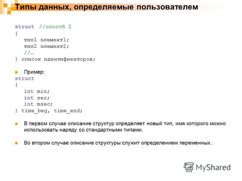 Типы данных, определяемые пользователем struct //способ 2 { тип 1 элемент 1; тип 2 элемент 2; //… } список идентификаторов; Пример: struct { int min; int sec; int msec; } time_beg, time_end; В первом случае описание структур определяет новый тип, имя