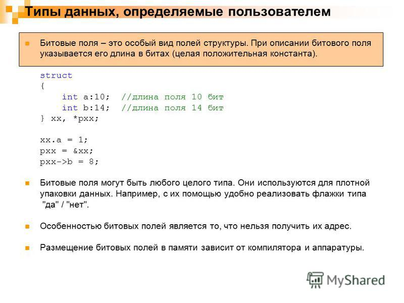 Типы данных, определяемые пользователем Битовые поля – это особый вид полей структуры. При описании битового поля указывается его длина в битах (целая положительная константа). struct { int a:10; //длина поля 10 бит int b:14; //длина поля 14 бит } xx