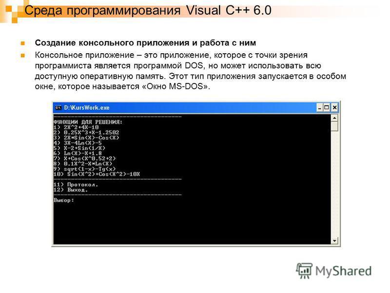 Среда программирования Visual C++ 6.0 Создание консольного приложения и работа с ним Консольное приложение – это приложение, которое с точки зрения программиста является программой DOS, но может использовать всю доступную оперативную память. Этот тип