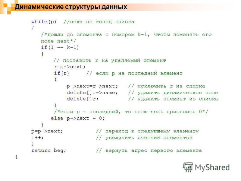 Динамические структуры данных while(p) //пока не конец списка { /*дошли до элемента с номером k-1, чтобы поменять его поле next*/ if(I == k-1) { // поставить r на удаляемый элемент r=p->next; if(r) // если p не последний элемент { p->next=r->next; //