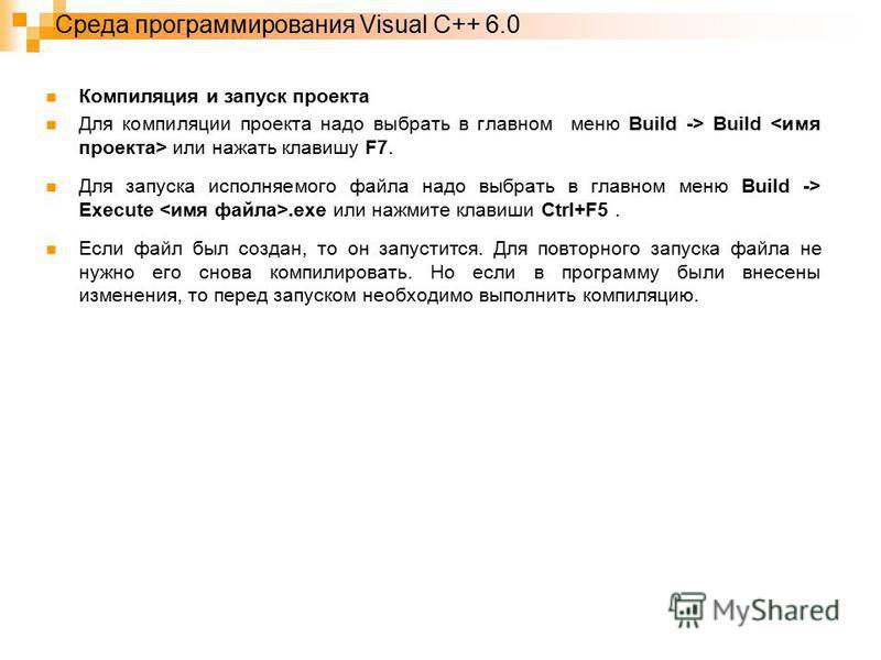 Среда программирования Visual C++ 6.0 Компиляция и запуск проекта Для компиляции проекта надо выбрать в главном меню Build -> Build или нажать клавишу F7. Для запуска исполняемого файла надо выбрать в главном меню Build -> Execute.exe или нажмите кла