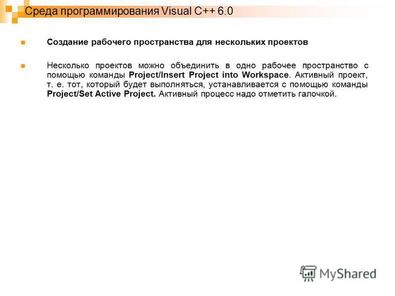 Среда программирования Visual C++ 6.0 Создание рабочего пространства для нескольких проектов Несколько проектов можно объединить в одно рабочее пространство с помощью команды Project/Insert Project into Workspace. Активный проект, т. е. тот, который