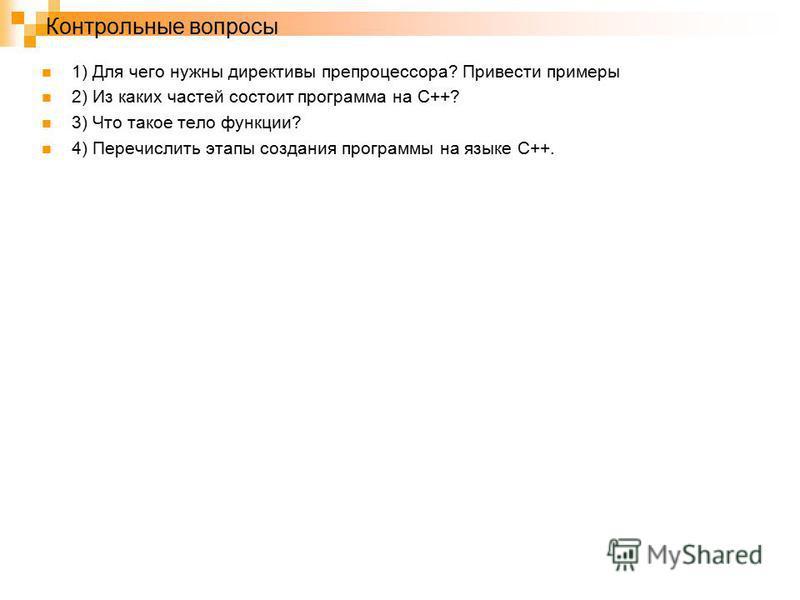 Контрольные вопросы 1) Для чего нужны директивы препроцессора? Привести примеры 2) Из каких частей состоит программа на С++? 3) Что такое тело функции? 4) Перечислить этапы создания программы на языке С++.