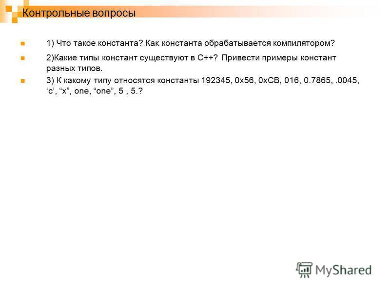 Контрольные вопросы 1) Что такое константа? Как константа обрабатывается компилятором? 2)Какие типы констант существуют в С++? Привести примеры констант разных типов. 3) К какому типу относятся константы 192345, 0 х 56, 0 хСВ, 016, 0.7865,.0045,c, x,