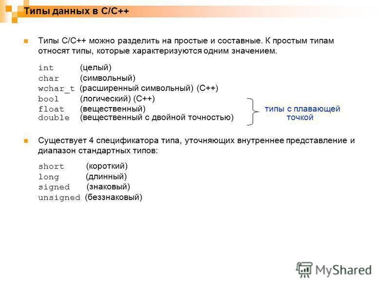 Типы C/C++ можно разделить на простые и составные. К простым типам относят типы, которые характеризуются одним значением. int (целый) char (символьный) wchar_t (расширенный символьный) (C++) bool (логический) (C++) float (вещественный) типы с плавающ