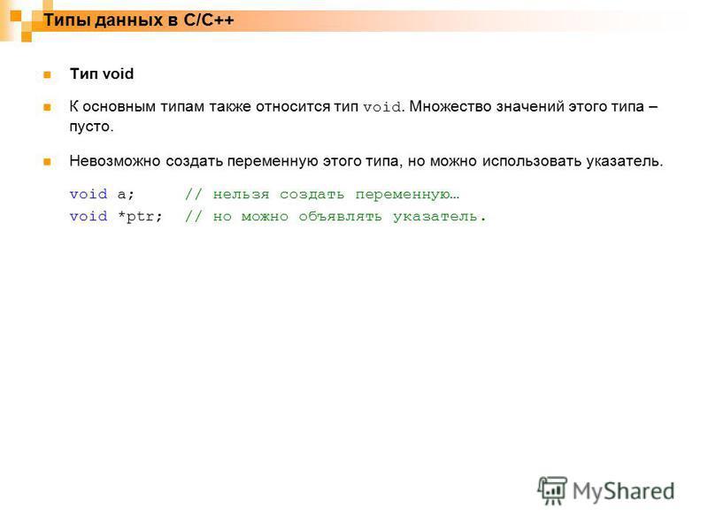 Типы данных в C/C++ Тип void К основным типам также относится тип void. Множество значений этого типа – пусто. Невозможно создать переменную этого типа, но можно использовать указатель. void a;// нельзя создать переменную… void *ptr;// но можно объяв