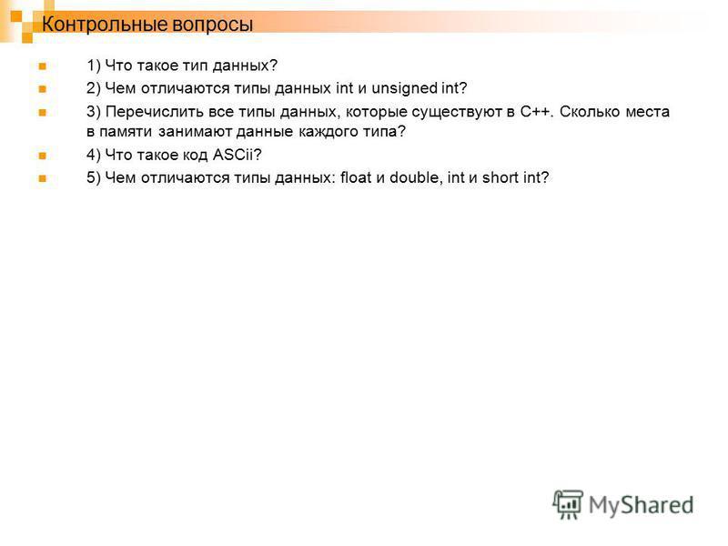 Контрольные вопросы 1) Что такое тип данных? 2) Чем отличаются типы данных int и unsigned int? 3) Перечислить все типы данных, которые существуют в C++. Сколько места в памяти занимают данные каждого типа? 4) Что такое код ASCii? 5) Чем отличаются ти