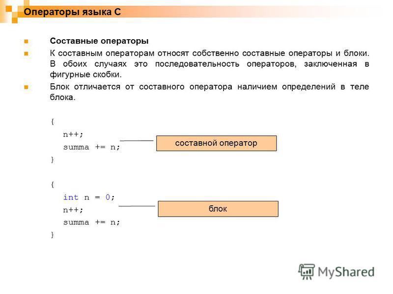 Операторы языка C Составные операторы К составным операторам относят собственно составные операторы и блоки. В обоих случаях это последовательность операторов, заключенная в фигурные скобки. Блок отличается от составного оператора наличием определени