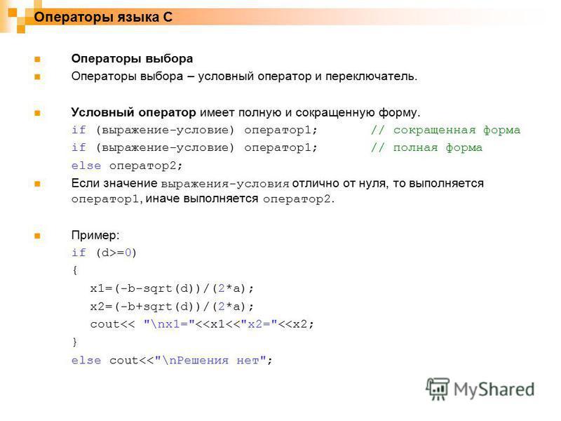 Операторы языка C Операторы выбора Операторы выбора – условный оператор и переключатель. Условный оператор имеет полную и сокращенную форму. if (выражение-условие) оператор 1;// сокращенная форма if (выражение-условие) оператор 1;// полная форма else