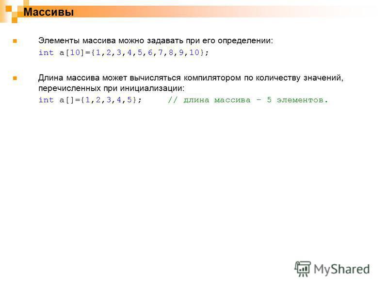 Массивы Элементы массива можно задавать при его определении: int a[10]={1,2,3,4,5,6,7,8,9,10}; Длина массива может вычисляться компилятором по количеству значений, перечисленных при инициализации: int a[]={1,2,3,4,5};// длина массива – 5 элементов.