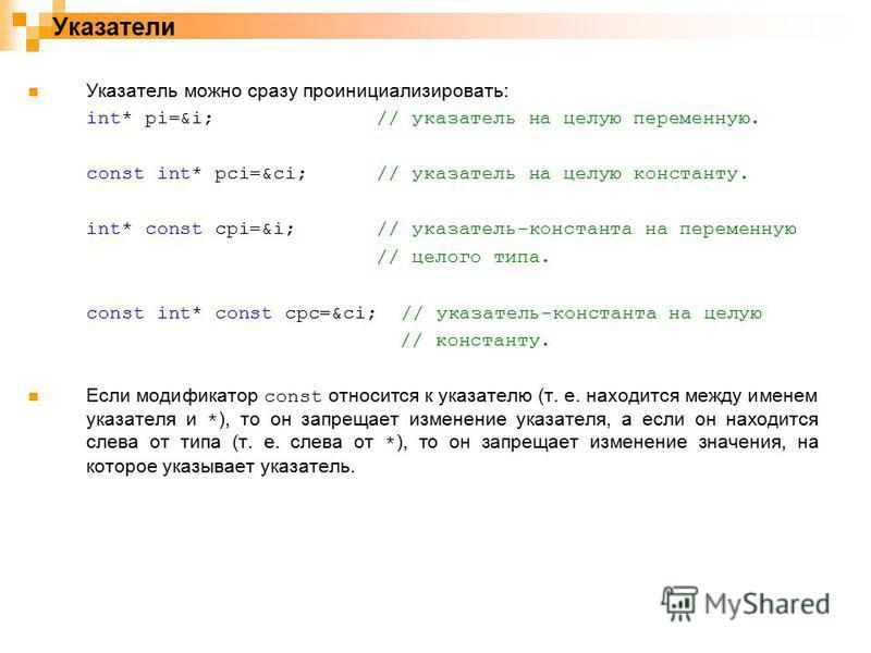 Указатели Указатель можно сразу проинициализировать: int* pi=&i;// указатель на целую переменную. const int* pci=&ci; // указатель на целую константу. int* const cpi=&i;// указатель-константа на переменную // целого типа. const int* const cpc=&ci; //