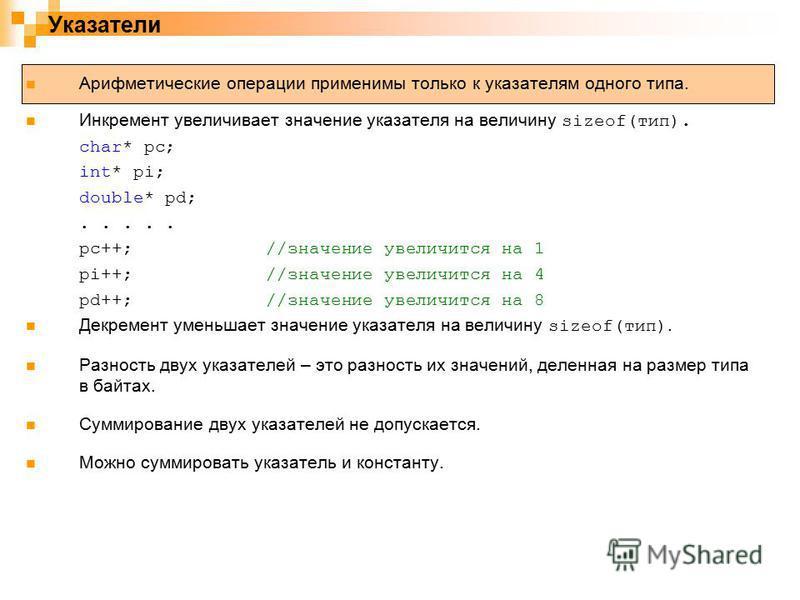 Указатели Арифметические операции применимы только к указателям одного типа. Инкремент увеличивает значение указателя на величину sizeof(тип). char* pc; int* pi; double* pd;..... pc++;//значение увеличится на 1 pi++;//значение увеличится на 4 pd++;//