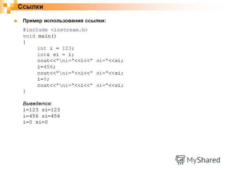 Ссылки Пример использования ссылки: #include void main() { int i = 123; int& si = i; cout<<\ni=<<i<< si=<<si; i=456; cout<<\ni=<<i<< si=<<si; i=0; cout<<\ni=<<i<< si=<<si; } Выведется: i=123 si=123 i=456 si=456 i=0 si=0