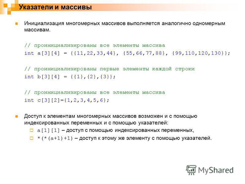 Указатели и массивы Инициализация многомерных массивов выполняется аналогично одномерным массивам. // проинициализированы все элементы массива int a[3][4] = {{11,22,33,44}, {55,66,77,88}, {99,110,120,130}}; // проинициализированы первые элементы кажд