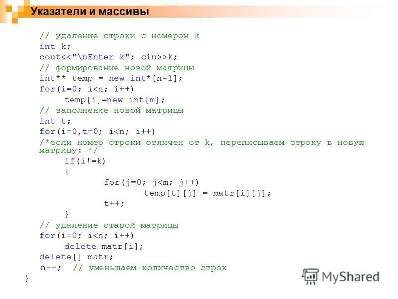 Указатели и массивы // удаление строки с номером k int k; cout >k; // формирование новой матрицы int** temp = new int*[n-1]; for(i=0; i<n; i++) temp[i]=new int[m]; // заполнение новой матрицы int t; for(i=0,t=0; i<n; i++) /*если номер строки отличен
