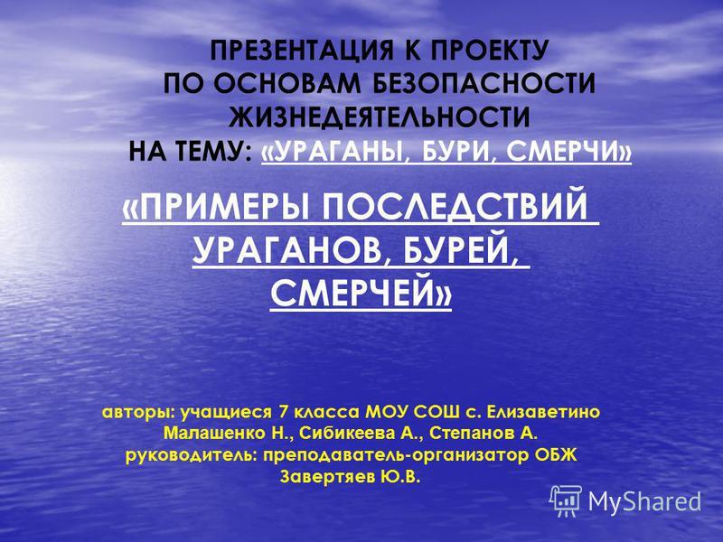 «ПРИМЕРЫ ПОСЛЕДСТВИЙ УРАГАНОВ, БУРЕЙ, СМЕРЧЕЙ» ПРЕЗЕНТАЦИЯ К ПРОЕКТУ ПО ОСНОВАМ БЕЗОПАСНОСТИ ЖИЗНЕДЕЯТЕЛЬНОСТИ НА ТЕМУ: «УРАГАНЫ, БУРИ, СМЕРЧИ» авторы: учащиеся 7 класса МОУ СОШ с. Елизаветино Малашенко Н., Сибикеева А., Степанов А. руководитель: пре