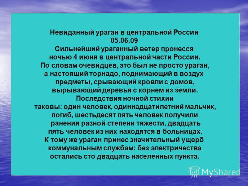 Невиданный ураган в центральной России 05.06.09 Сильнейший ураганный ветер пронесся ночью 4 июня в центральной части России. По словам очевидцев, это был не просто ураган, а настоящий торнадо, поднимающий в воздух предметы, срывающий кровли с домов,