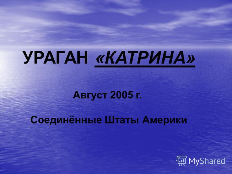 УРАГАН «КАТРИНА» Август 2005 г. Соединённые Штаты Америки
