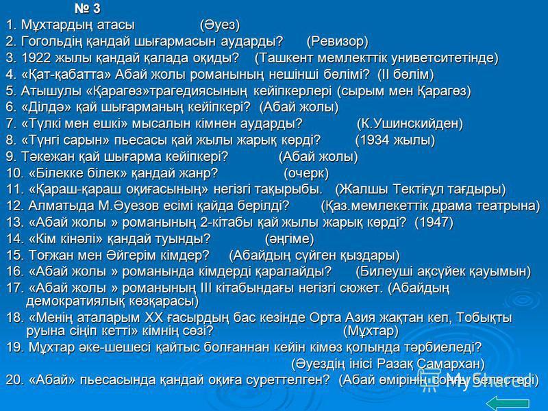3 3 1. Мұхтардың атасы (Әуез) 2. Гогольдің қандай шығармасын аударды? (Ревизор) 3. 1922 жылы қандай қалада оқиды? (Ташкент мемлекттік униветситетінде) 4. «Қат-қабатта» Абай жолы романының нешінші бөлімі? (ІІ бөлім) 5. Атышулы «Қарагөз»трагедиясының к