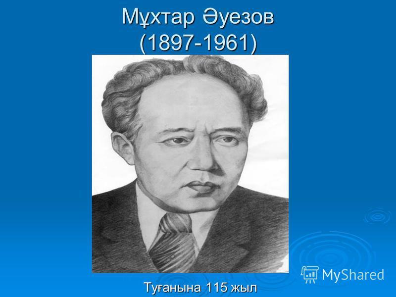 Мұхтар Әуезов (1897-1961) Туғанына 115 жыл Туғанына 115 жыл