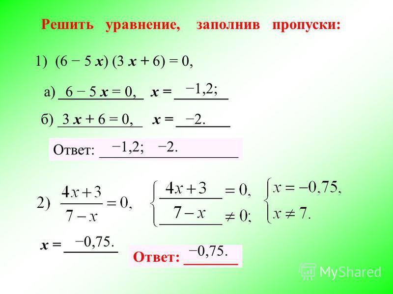 Решить уравнение, заполнив пропуски: 1) (6 5 х) (3 х + 6) = 0, 6 5 х = 0, б) ___________ х = _______ а) ___________ х = _______ 3 х + 6 = 0, 1,2; 2. Ответ: __________________ х = _______ 0,75. Ответ: _______ 1,2; 2. 0,75.